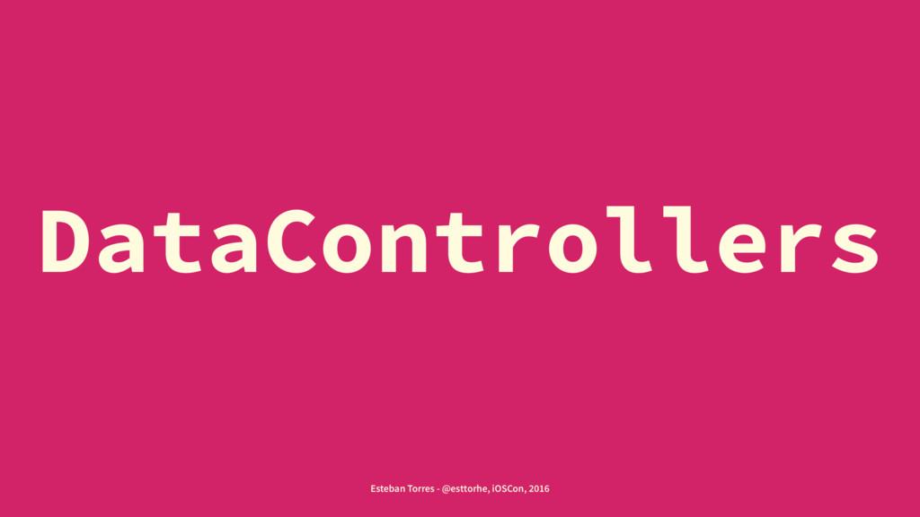 DataControllers Esteban Torres - @esttorhe, iOS...