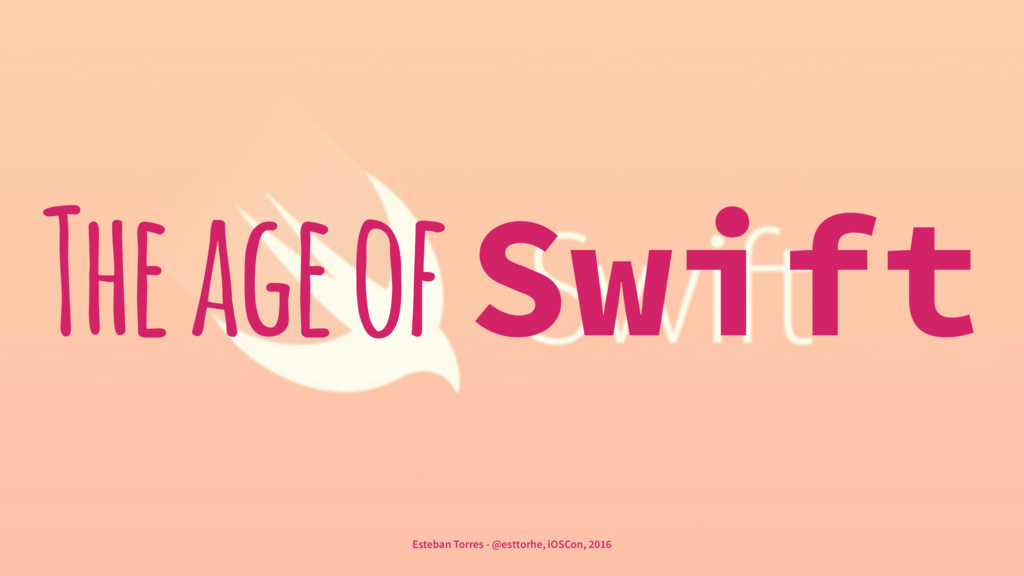The age of Swift Esteban Torres - @esttorhe, iO...