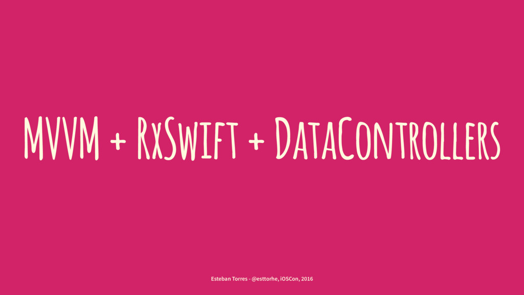 MVVM + RxSwift + DataControllers Esteban Torres...