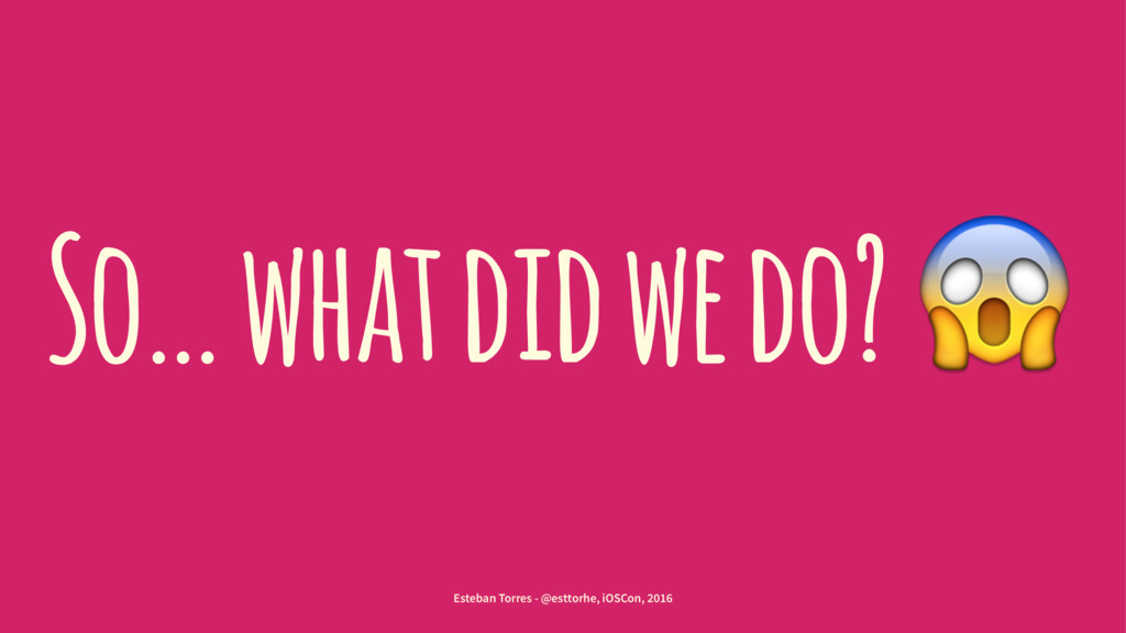 So… what did we do? ! Esteban Torres - @esttorh...