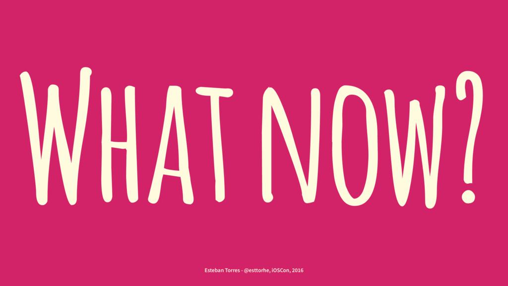 What now? Esteban Torres - @esttorhe, iOSCon, 2...