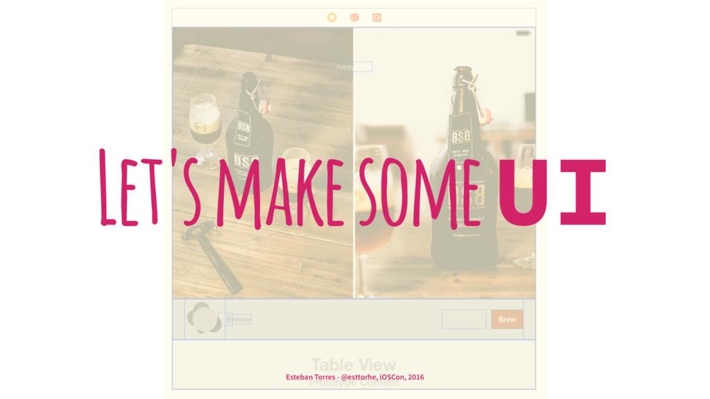 Let's make some UI Esteban Torres - @esttorhe, ...