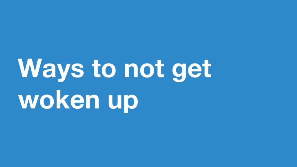 Ways to not get woken up