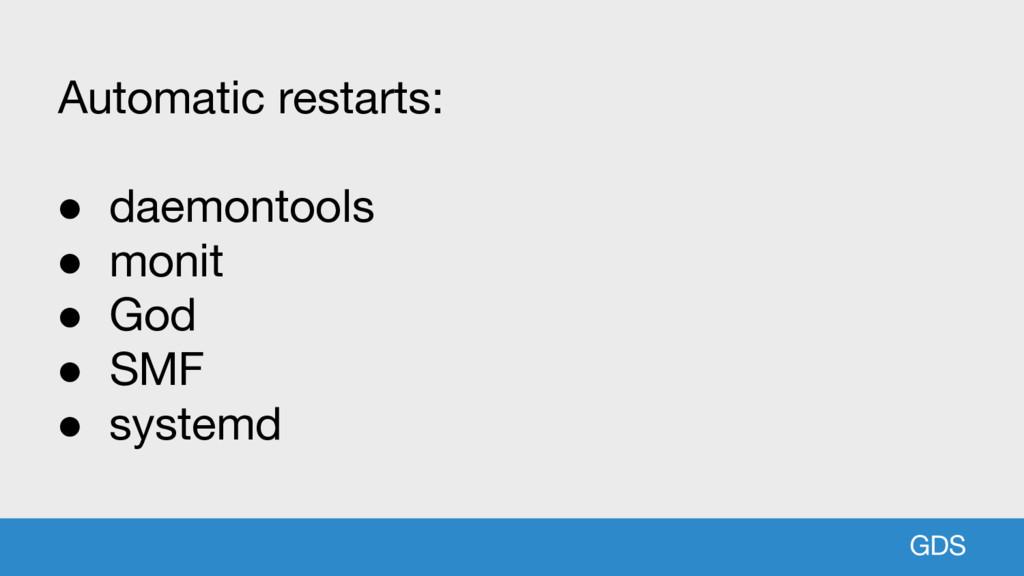 GDS Automatic restarts: ● daemontools ● monit ●...
