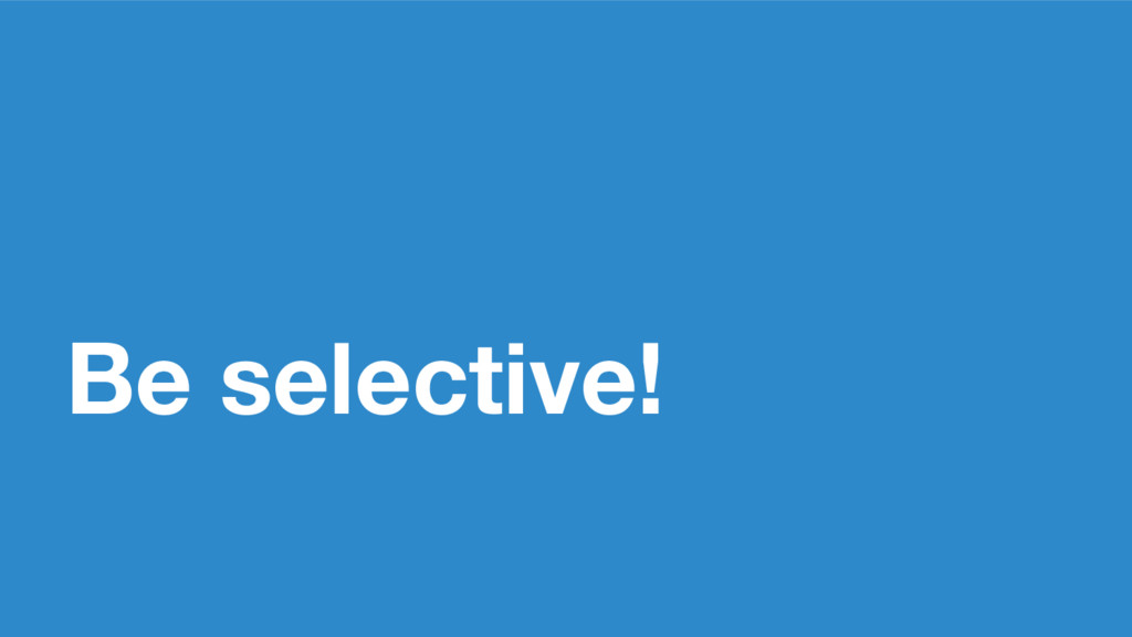 Be selective!