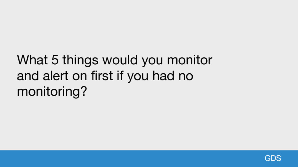 GDS What 5 things would you monitor and alert o...