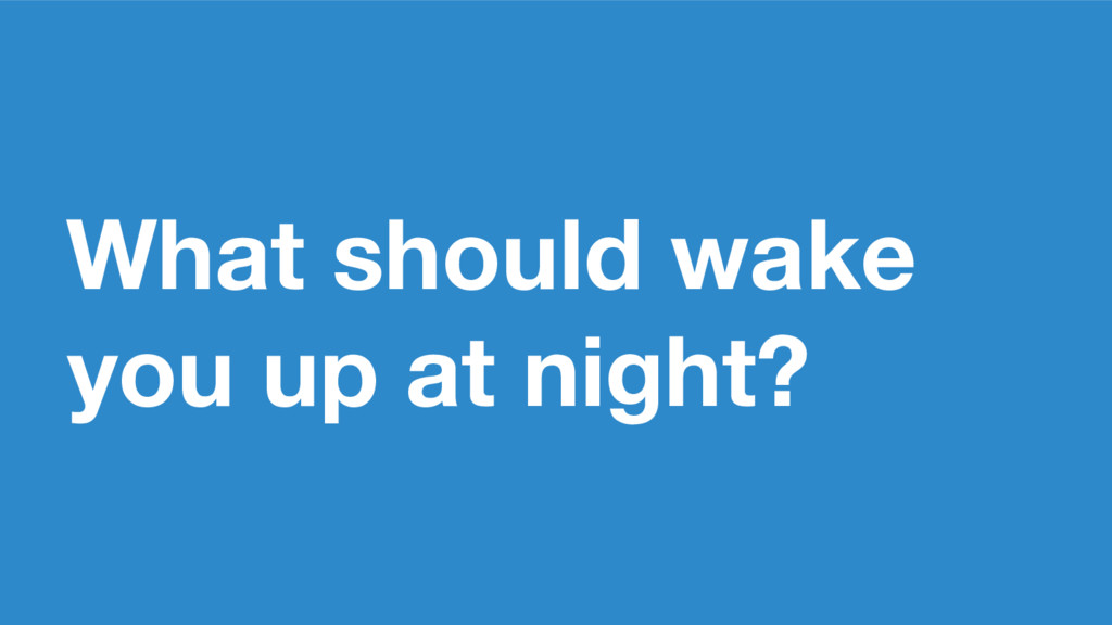 What should wake you up at night?