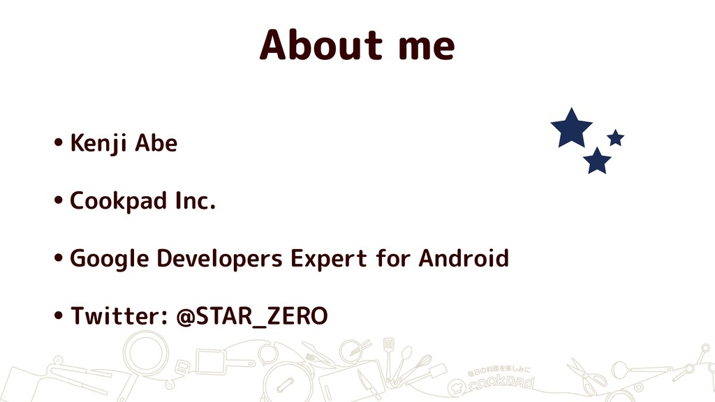 About me •Kenji Abe •Cookpad Inc. •Google Devel...