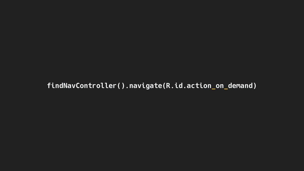 findNavController().navigate(R.id.action_on_dem...