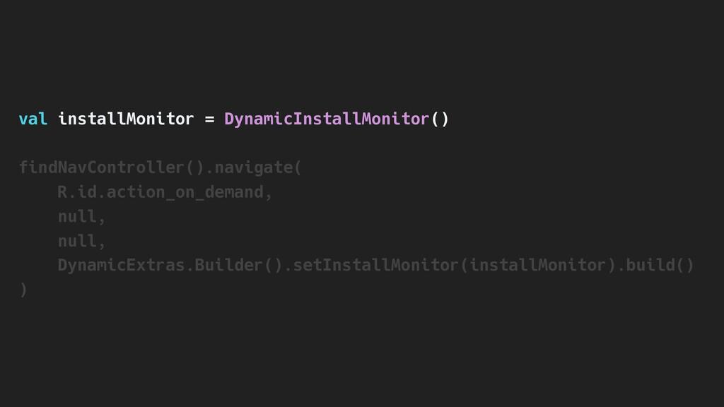 val installMonitor = DynamicInstallMonitor() fi...