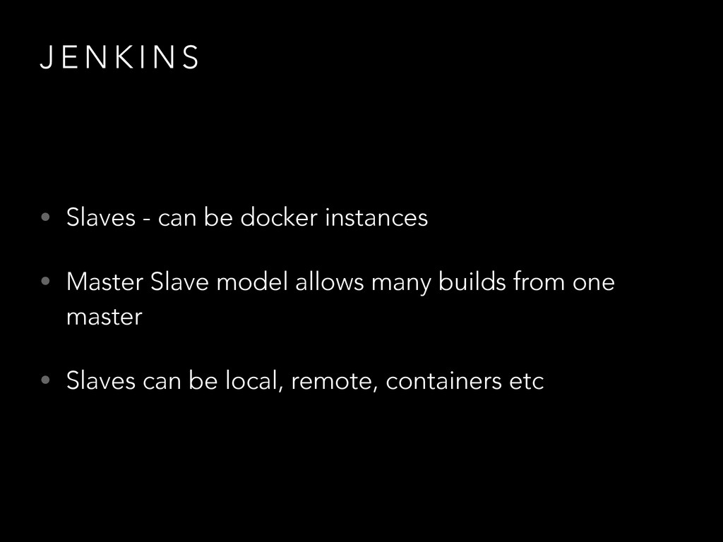 J E N K I N S • Slaves - can be docker instance...