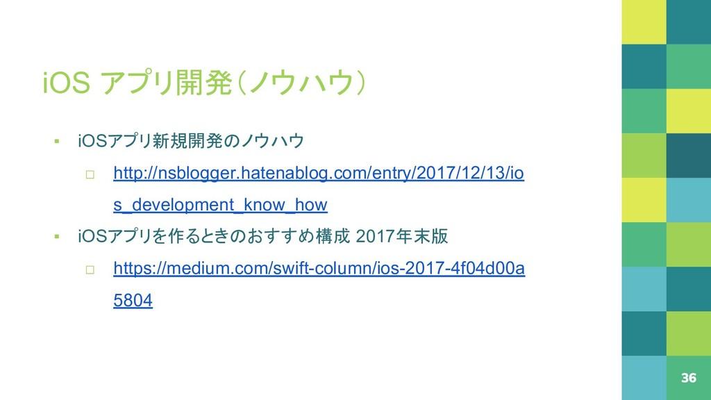 iOS アプリ開発(ノウハウ) 36 ▪ iOSアプリ新規開発のノウハウ □ http://n...