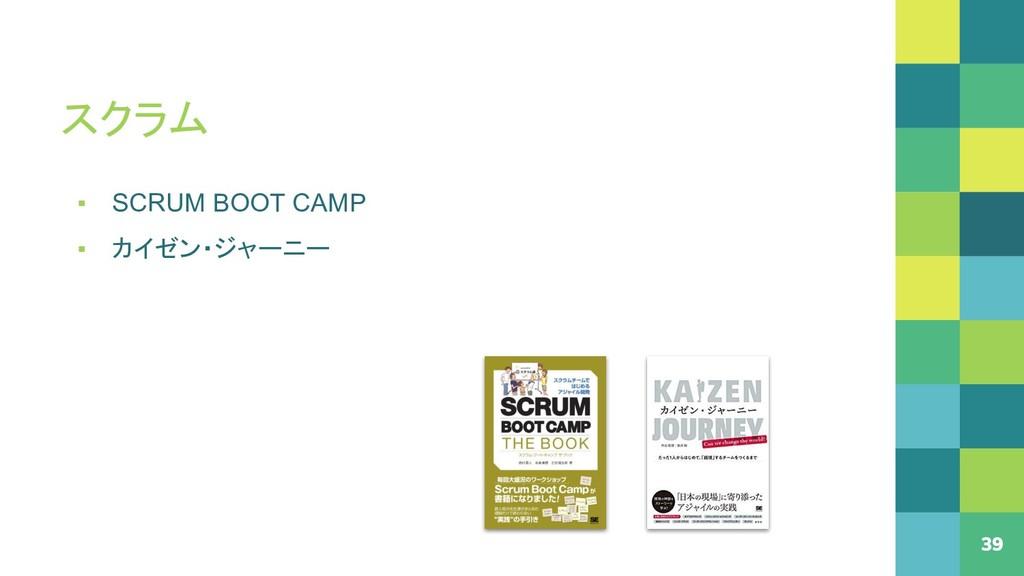 スクラム 39 ▪ SCRUM BOOT CAMP ▪ カイゼン・ジャーニー