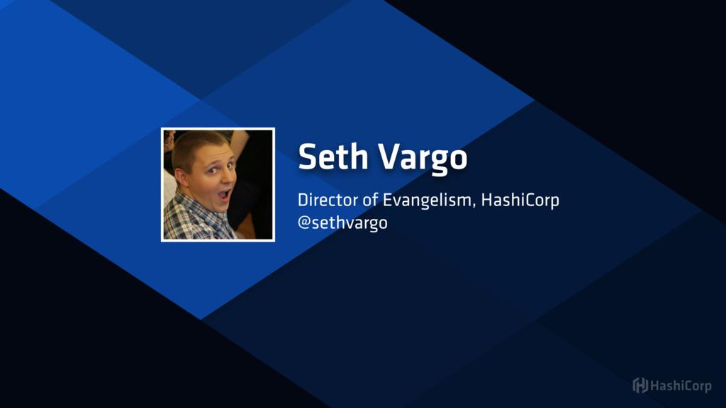 Seth Vargo Director of Evangelism, HashiCorp @s...