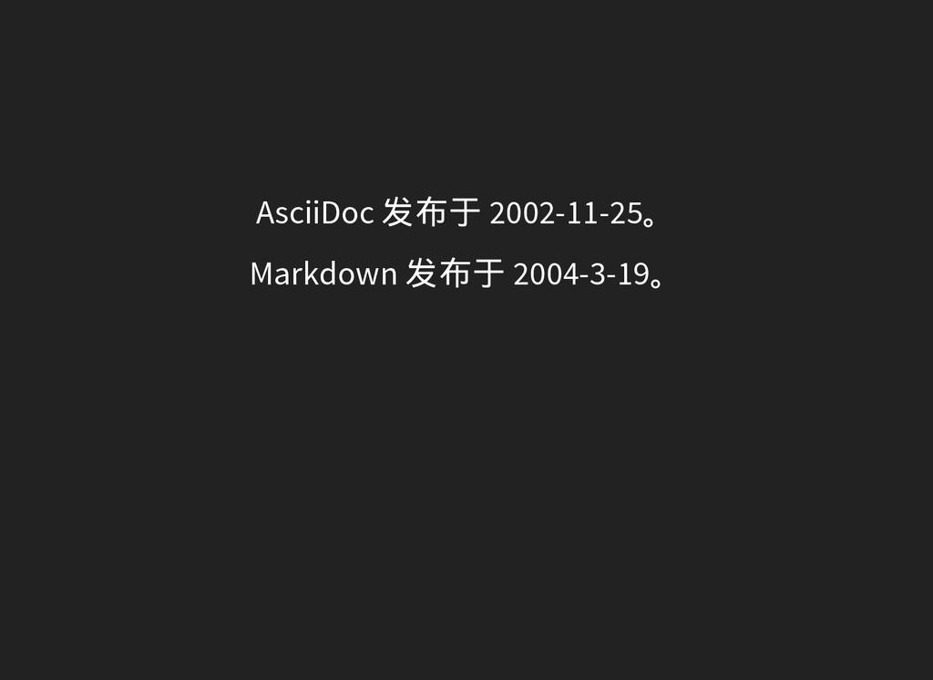 AsciiDoc 发布于 2002-11-25。 Markdown 发布于 2004-3-19。