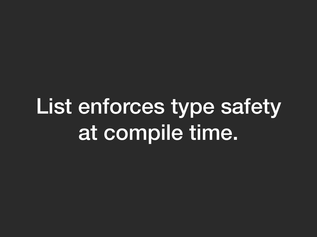 List enforces type safety at compile time.