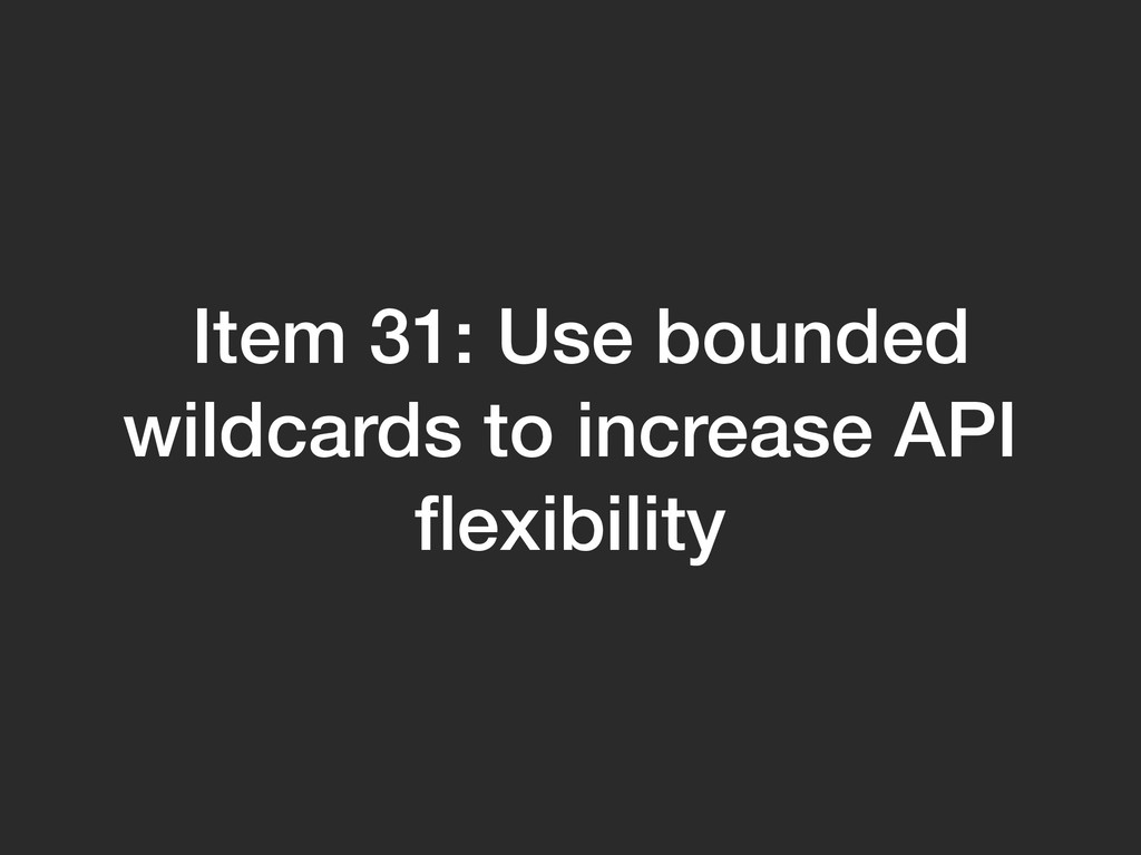 Item 31: Use bounded wildcards to increase API ...