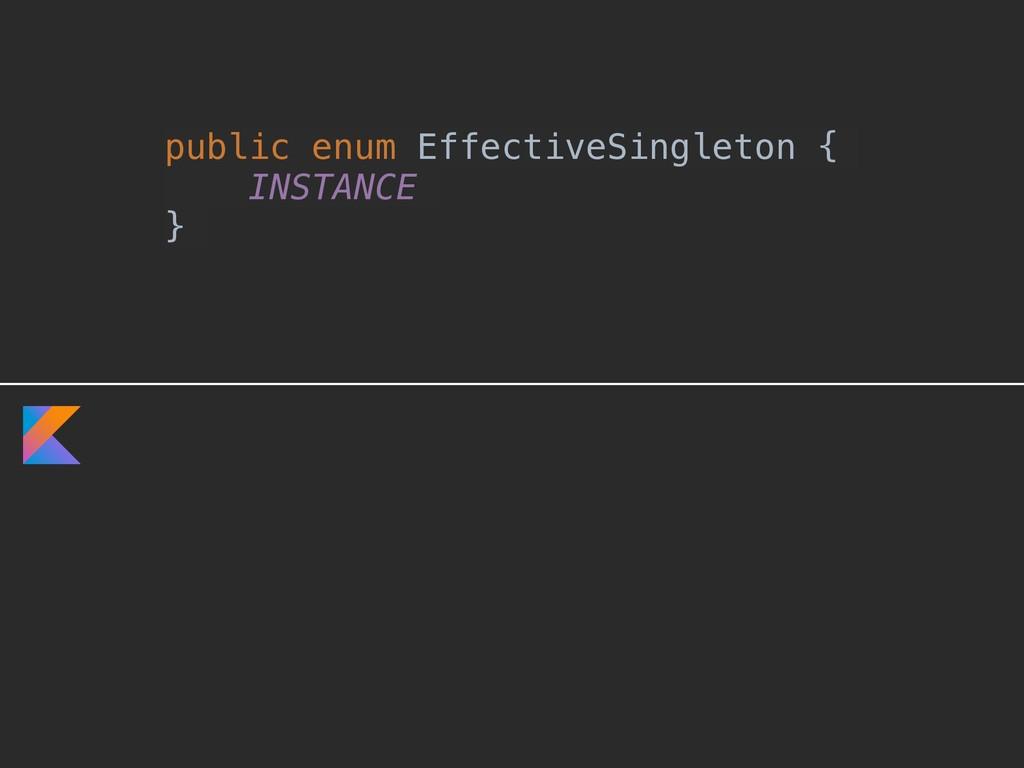 public enum EffectiveSingleton { INSTANCE }A