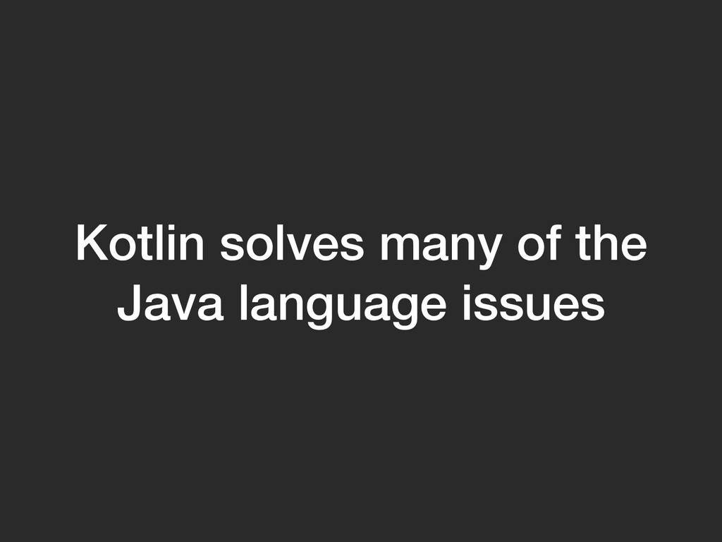 Kotlin solves many of the Java language issues