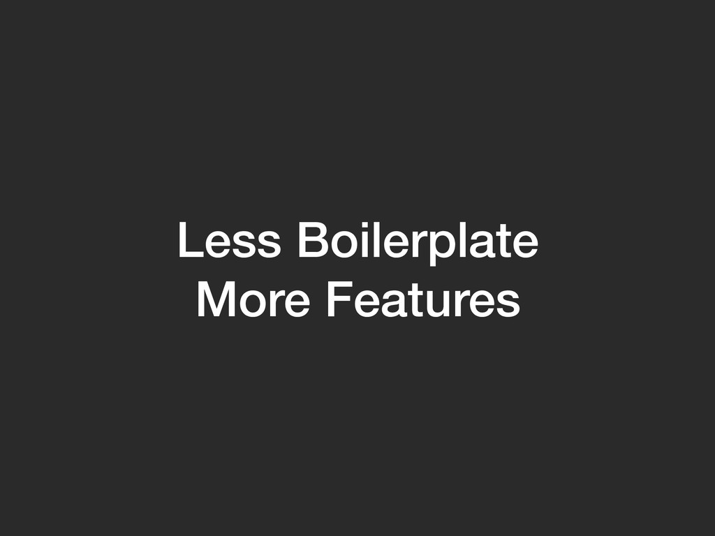 Less Boilerplate More Features