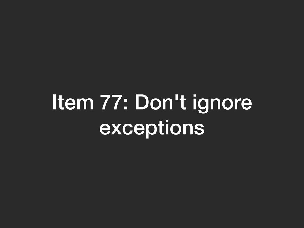 Item 77: Don't ignore exceptions