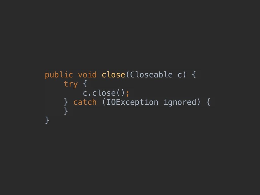 public void close(Closeable c) { try { c.close(...