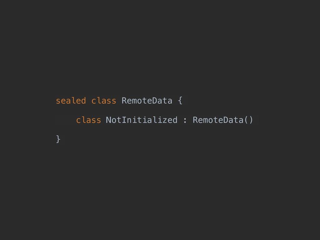 sealed class RemoteData { class NotInitialized ...