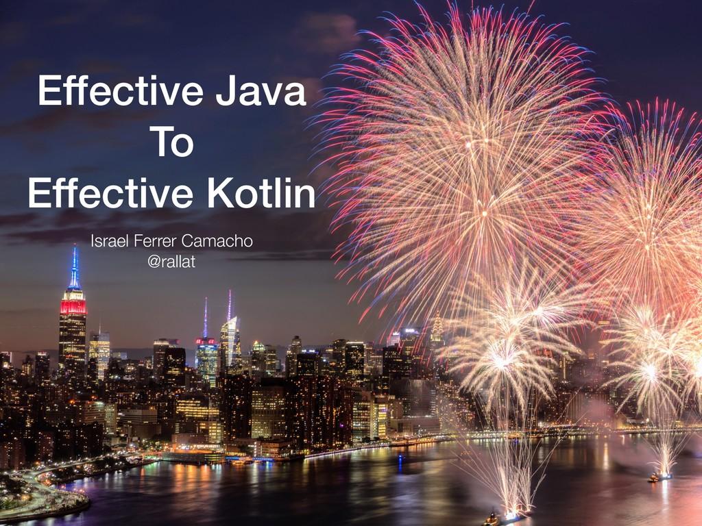 Effective Java To Effective Kotlin Israel Ferre...