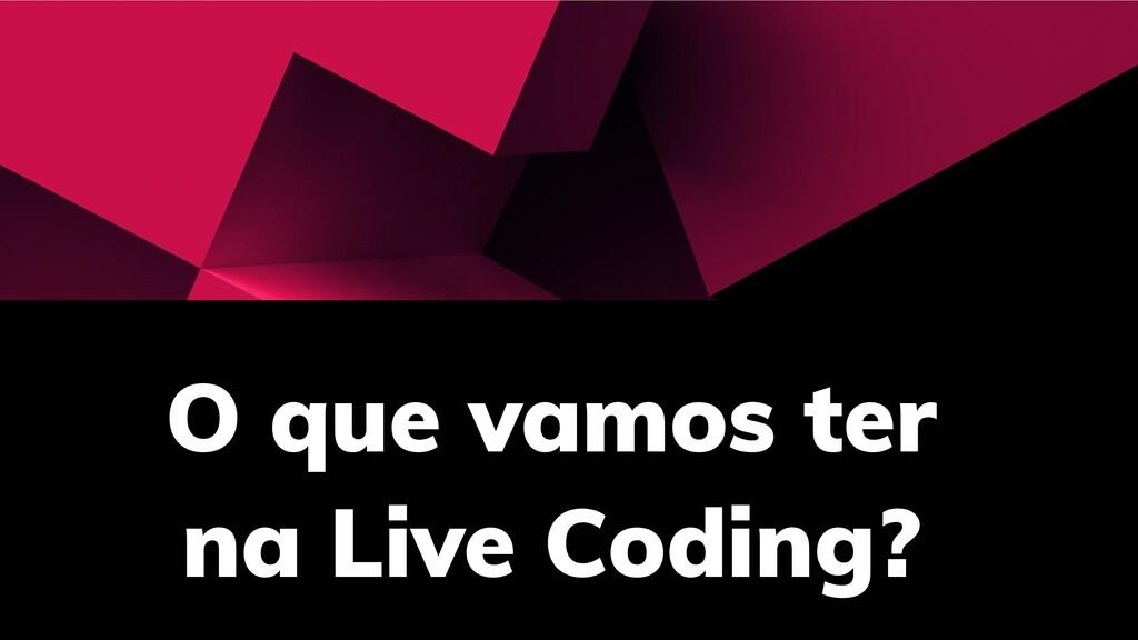 O que vamos ter na Live Coding?