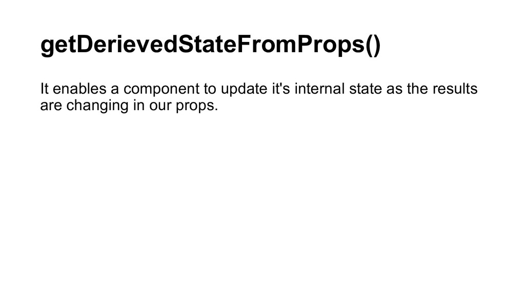 getDerievedStateFromProps() It enables a compon...