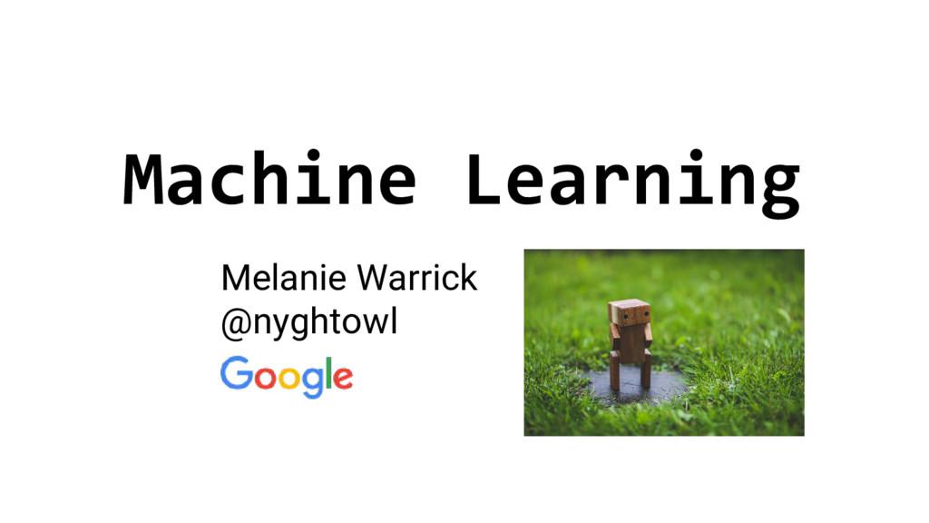 Machine Learning Melanie Warrick @nyghtowl