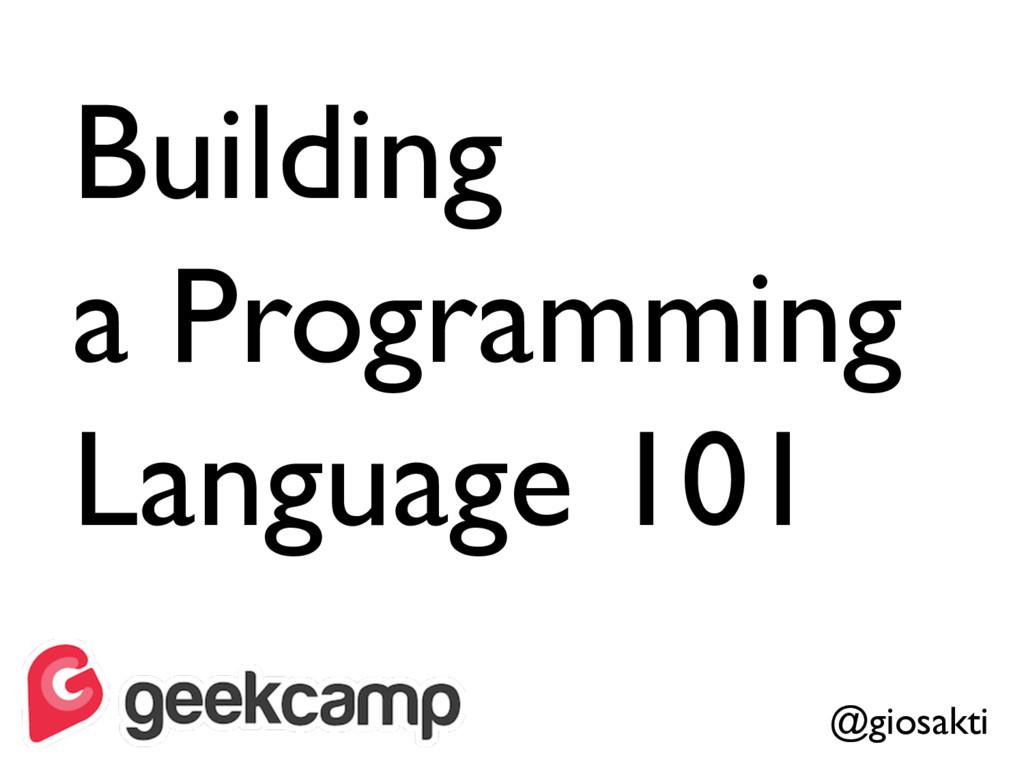 Building a Programming Language 101 @giosakti