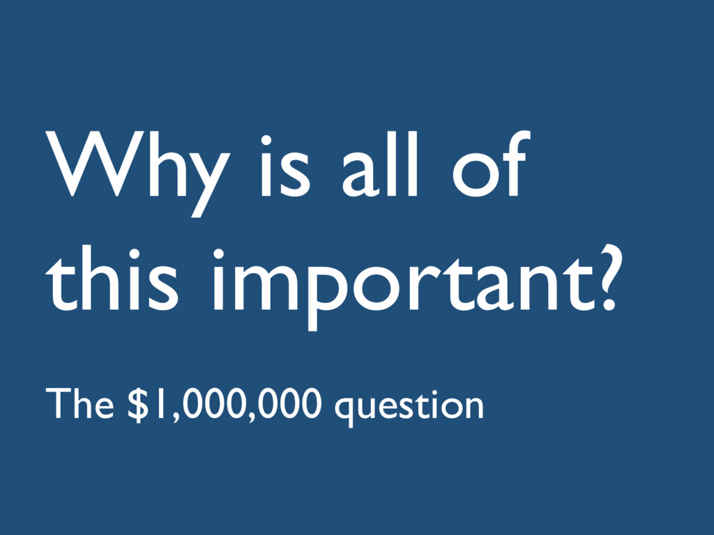 Why is all of this important? The $1,000,000 qu...