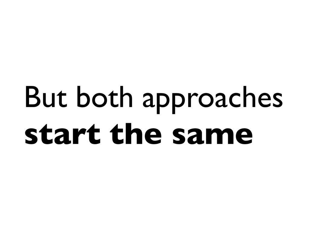 But both approaches start the same