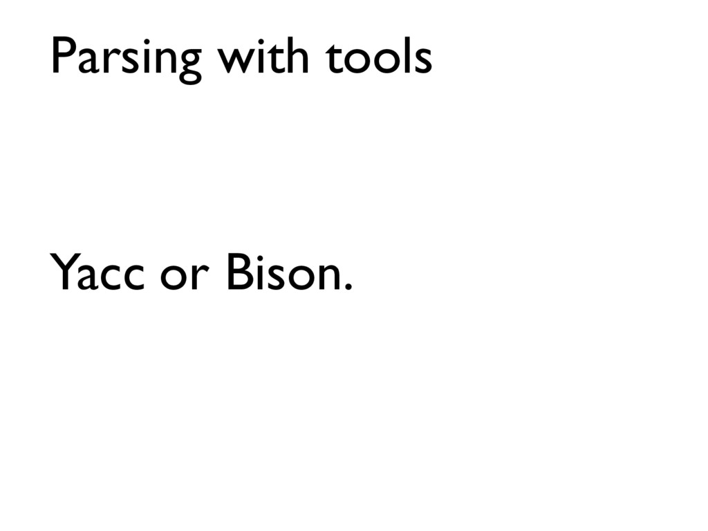 Parsing with tools Yacc or Bison.