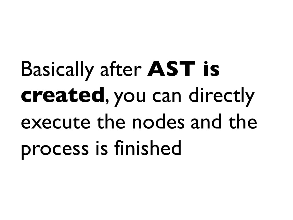 Basically after AST is created, you can directl...