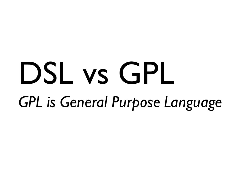DSL vs GPL GPL is General Purpose Language