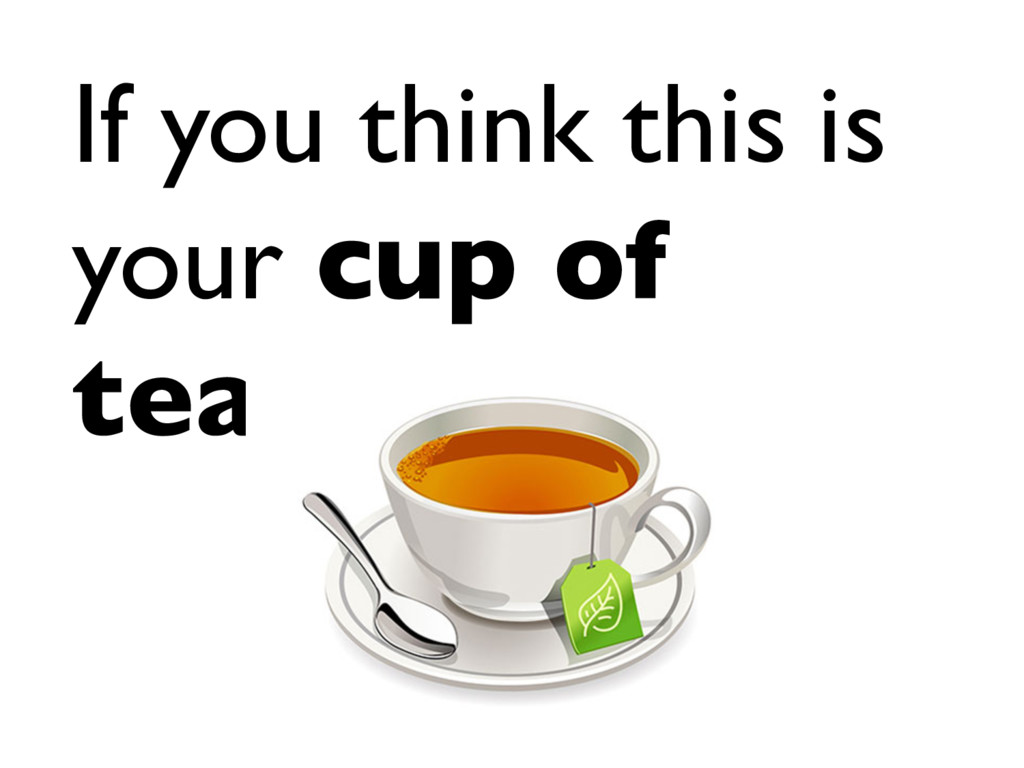 If you think this is your cup of tea…