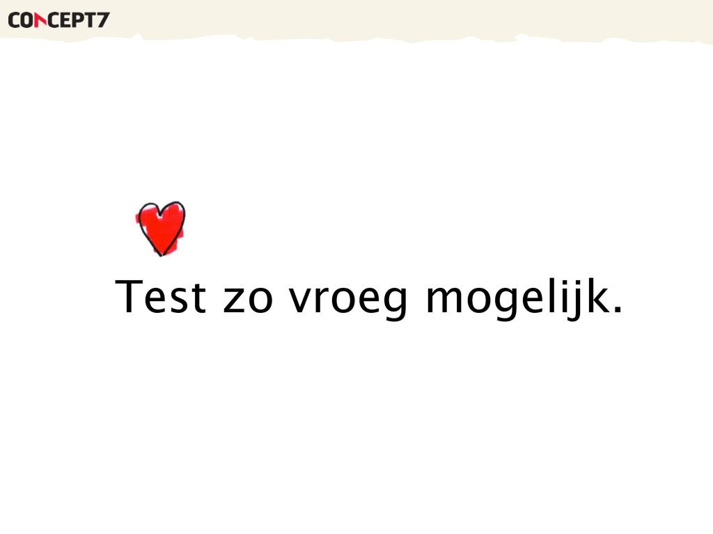 Test zo vroeg mogelijk.