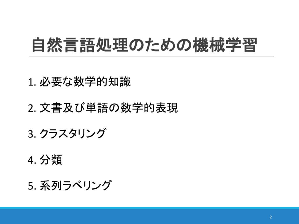 自然言語処理のための機械学習 2. 文書及び単語の数学的表現 3. クラスタリング 4. 分類...