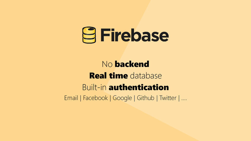 No backend Real time database Built-in authenti...