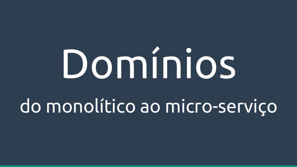 Domínios do monolítico ao micro-serviço