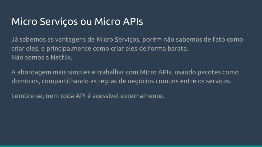 Micro Serviços ou Micro APIs Já sabemos as vant...