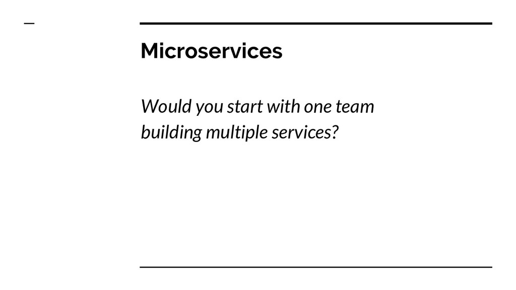 Microservices Would you start with one team bui...