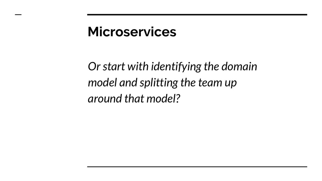 Microservices Or start with identifying the dom...