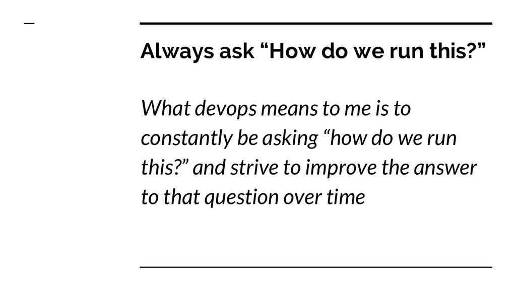 """Always ask """"How do we run this?"""" What devops me..."""