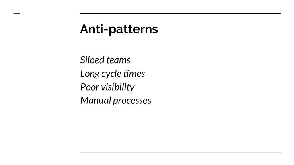 Anti-patterns Siloed teams Long cycle times Poo...