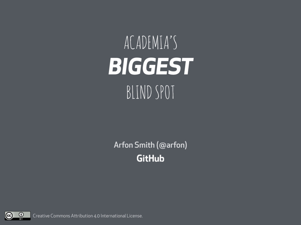 ACADEMIA'S BIGGEST BLIND SPOT Arfon Smith (@arf...