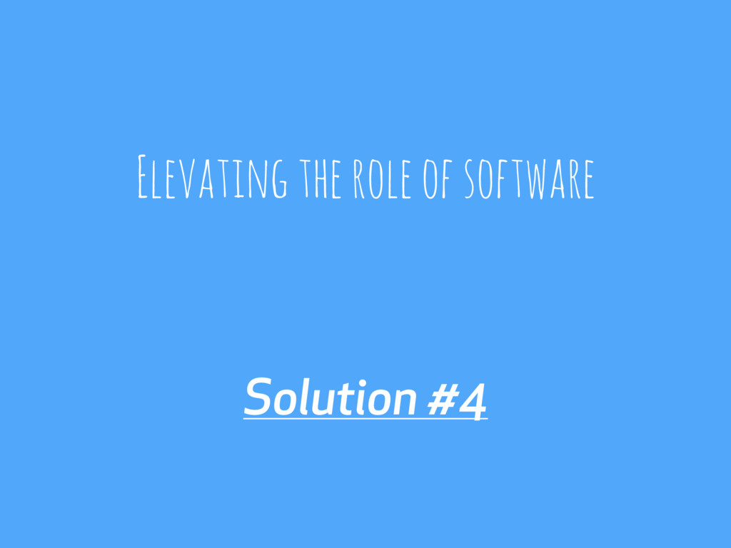 Solution #4 Elevating the role of software