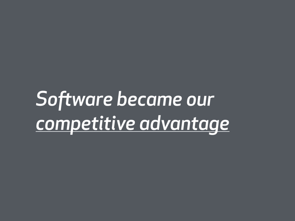 Software became our competitive advantage